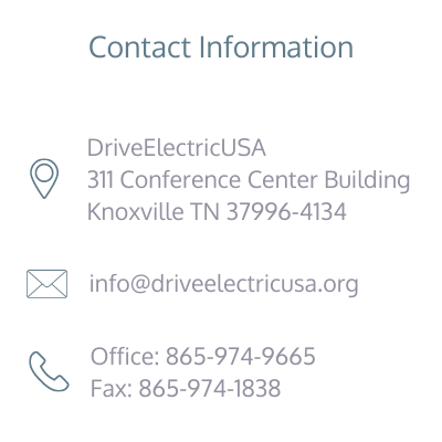 """""""Contact Information: Address: Drive Electric USA, 311 Conference Center Building, Knoxville TN 37996-4134, email: info@driveelectricusa.org, Office phone: 865-974-9665, Fax: 865-974-1838"""""""